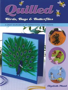 Quilled Birds, Bugs & Butterflies: A Great Sourcebook of Inspirational Card Designs