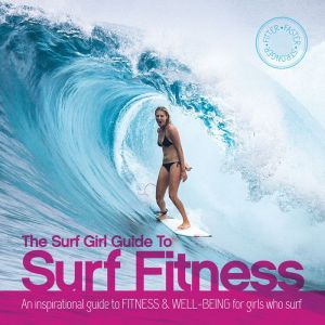 The Surf Girl Fitness Handbook: An Inspirational Guide to Fitness and Well-being for Girls Who Surf