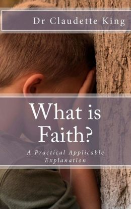 What Is Faith: A Practical Applicable Explanation
