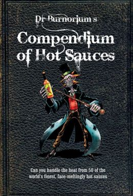 Dr. Burnorium's Compendium of Hot Sauces: Can You Handle the Heat from 50 of the World's Finest, Face-Meling Hot Sauces