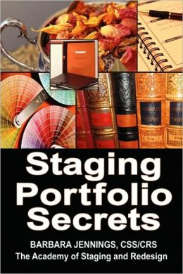 Staging Portfolio Secrets for Home Staging and Redesign: How to Knock Out the Competition and Build a Six Figure Income Using Your Own High Powered, Customized Professional Portfolio