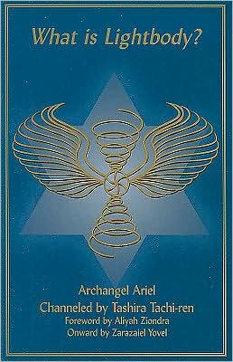 What Is Lightbody?: Archangel Ariel Channeled by Tashira Tachi-Ren