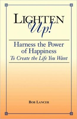 Lighten Up: Harness the Power of Happiness to Create the Life You Want