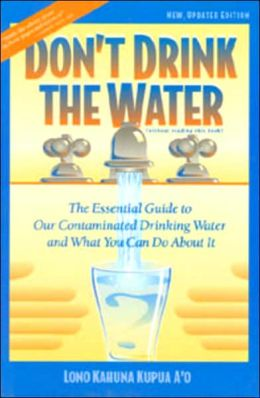 Don't Drink the Water: The Essential Guide to Our Contaminated Water and What You Can Do About It