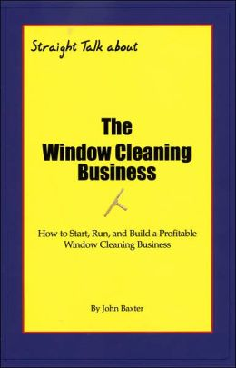 Straight Talk about the Window Cleaning Business: How to Start, Build and Operate a Residential or Commercial Window Cleaning Business