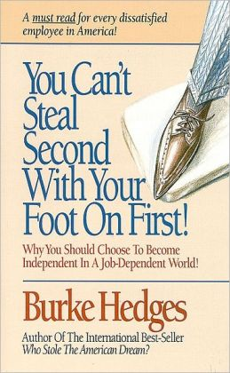 You Can't Steal Second with Your Foot on First: Why You Should Choose to Become Independent in a Job-Dependent World!