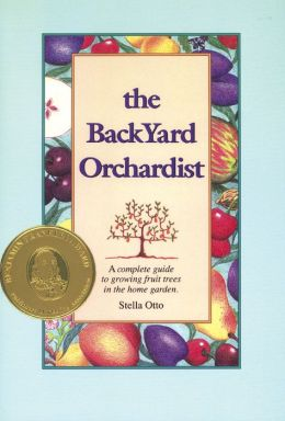 The Backyard Orchardist: A Complete Guide to Growing Fruit Trees in the Home Garden