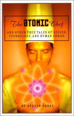 Atomic Chef: And Other True Tales of Design, Technology, and Human Error