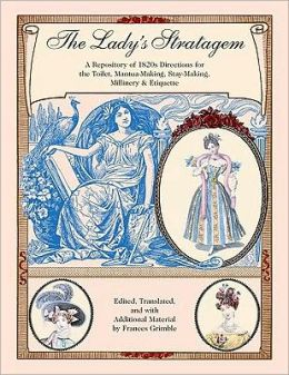 Ladys Stratagem: A Repository of 1820s Directions for the Toilet, Mantua-Making, Stay-Making, Millinery and Etiquette