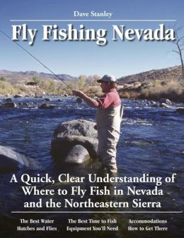 Dave Stanley's No Nonsense Guide to Fly Fishing in Nevada: A Quick Clear Understanding of the Top 20 Fly Fishing Waters in Nevada and the Northern Sierra