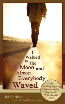 I Walked to the Moon and Almost Everybody Waved: The Curiously Inspiring Adventures of a Free Spirit Who Changed Lives