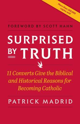 Surprised by Truth: Eleven Converts Give the Biblical Historical Reasons for Becoming Catholic