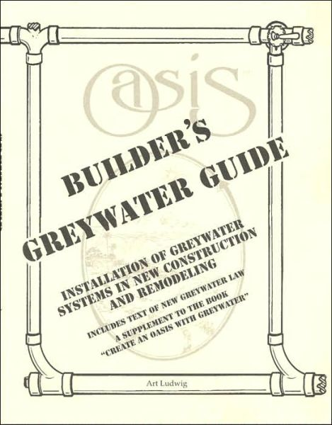 Builder's Greywater Guide: Installation of Greywater Systems in New Construction and Remodeling; A Supplement to the Book