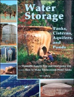 Water Storage: Tanks, Cisterns, Aquifers and Ponds for Domestic Supply, Fire and Emergency Use + how to Make Ferrocement Water Tanks