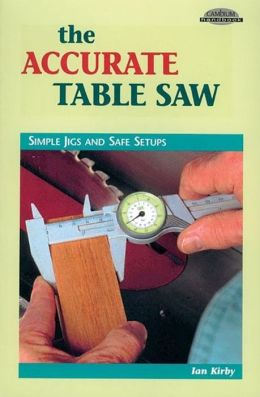 The Accurate Table Saw: Simple Jigs and Safe Setups