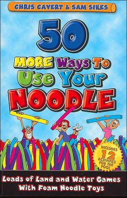 50 More Ways to Use Your Noodle: Loads of Land and Water Games with Foam Noodle Toys