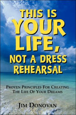 This Is Your Life, Not a Dress Rehearsal: Proven Principles For Creating The Life Of Your Dreams