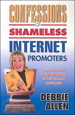 Confessions of Shameless Internet Promoters: Discover the Secrets to Creating Online Wealth from the World's Top Marketing Gurus