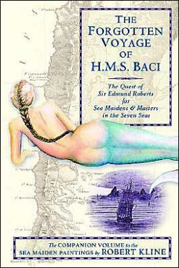 The Forgotten Voyage of the H.M.S. Baci: The Quest of Sir Edmund Roberts for Sea Maidens and Masters in the Seven Seas