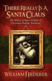 Book Cover Image. Title: There Really Is A Santa Claus - History Of Saint Nicholas & Christmas Holiday Traditions, Author: William J. Federer