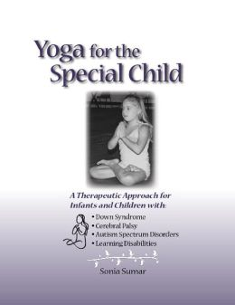 Yoga for the Special Child: A Therapeutic Approach for Infants and Children with Down Syndrome, Cerebral Palsy, Learning Disabi