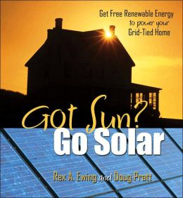 Got Sun? Go Solar, 1st Edition: Get Free Renewable Energy to Power Your Grid-Tied Home