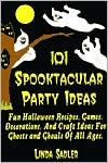101 Spooktacular Party Ideas: Fun Halloween Recipes, Games, Decorations, and Craft Ideas For Ghosts and Ghouls Of All Ages.