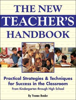 New Teacher's Handbook: Practical Strategies and Techniques for Success in the Classroom From Kindergarten Through High School