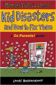 Mom, the Toilet's Clogged! Kid Disasters and how to Fix Them: A Go Parents! Guide