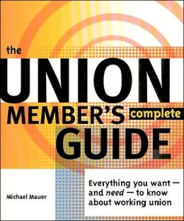 The Union Member's Complete Guide: Everything You Want -- And Need -- To Know About Working Union Michael Mauer
