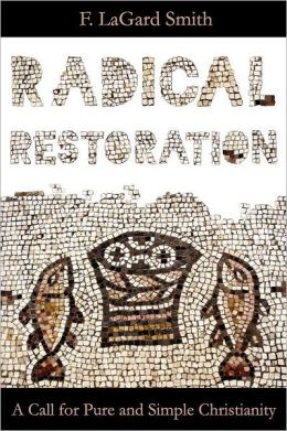Radical Restoration: A Call for Pure and Simple Christianity F. LaGard Smith