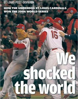 We Shocked the World: How the Underdog St. Louis Cardinals Won the 2006 World Series