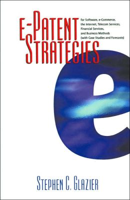 E-Patent Strategies for Software, E-Commerce, the Internet, Telecom Services, Financial Services and Business Methods: With Case Studies and Forecasts