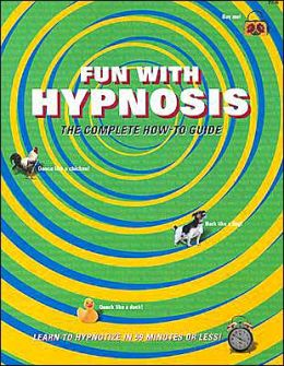 Fun with Hypnosis: The Complete how-to Guide