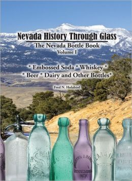 Nevada History Through Glass: The Nevada Bottle Book, Volume 1