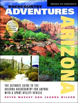 Backcountry Adventures Arizona: The Ultimate Guide to the Arizona Backcountry for Anyone with a Sport Utility Vehicle