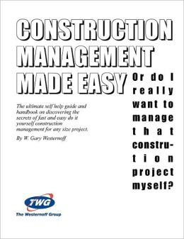 Construction Management Made Easy: Or Do I Really Want to Manage That Construction Project Myself?