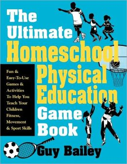 The Ultimate Homeschool Physical Education Book: Fun and Easy-to-Use Games and Activities to Help You Teach Your Children Fitness, Movement and Sport Skills