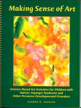 Making Sense of Art: Sensory-Based Art Activities for Children with Autism, Asperger Syndrome and Other Pervasive Developmental Disorders