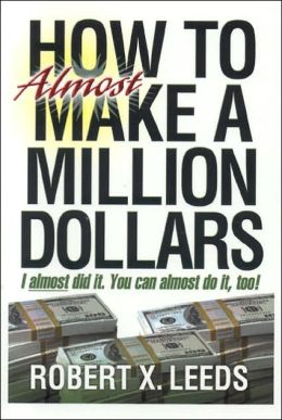 HOW to Almost MAKE A MILLION DOLLARS: I Almost Did it. You Can Almost Do it Too!