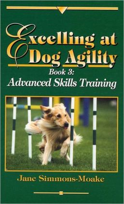 Excelling at Dog Agility: Book 3: Advanced Skills Training