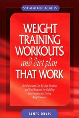 Weight Training Workouts and Diet Plan That Work: Revolutionary 12 Week Program to Losing Weight and Adding Lean Muscle