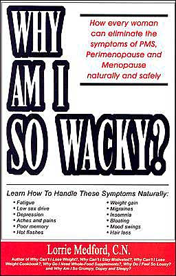 Why Am I so Wacky?: How Every Woman Can Eliminate the Symptoms of PMS, Perimenopause and Menopause Naturally and Safely
