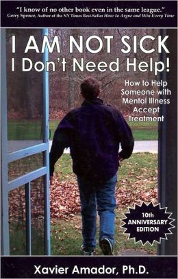 I Am Not Sick, I Don't Need Help! : How to Help Someone With Mental Illness Accept Treatment. 10th Anniversary Edition.