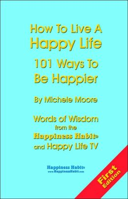 How to Live a Happy Life - 101 Ways to Be Happier: Words of Wisdom from the Happiness Habit and Happy Life TV