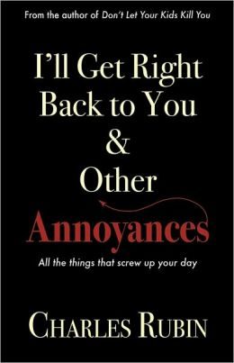 I'll Get Right Back to You and Other Annoyances: All the Little Things that Screw up Your Day
