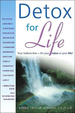 Detox for Life: Your Bottom Line--It's Your Colon or Your Life!