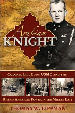 Arabian Knight: Colonel Bill Eddy USMC and the Rise of American Power in the Middle East