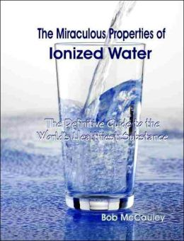 The Miraculous Properties of Ionized Water: The Definitive Guide to the World's Heathiest Substance