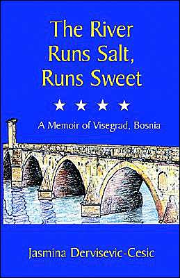 The River Runs Salt, Runs Sweet: A Memoir of Visegrad, Bosnia